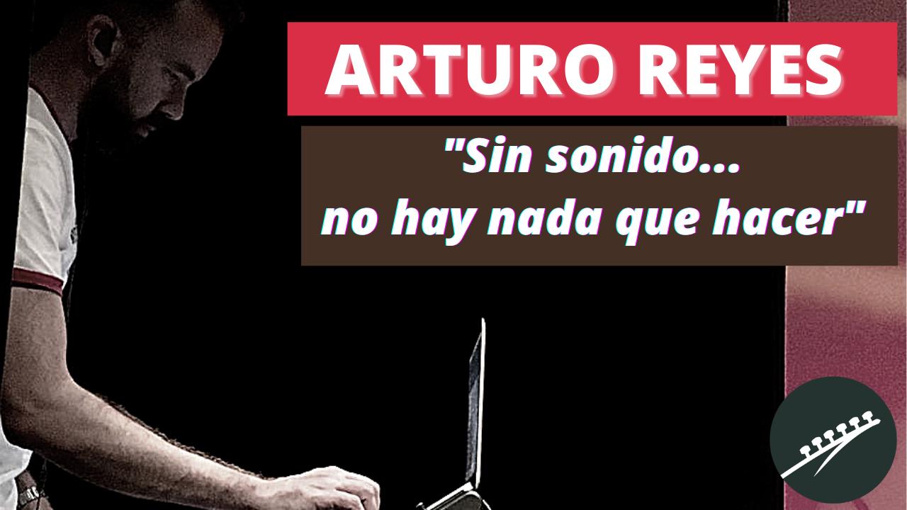 Arturo Reyes:Sin sonido, no hay nada que hacer